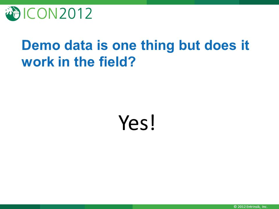 © 2012 Entrinsik, Inc. Demo data is one thing but does it work in the field? Yes!
