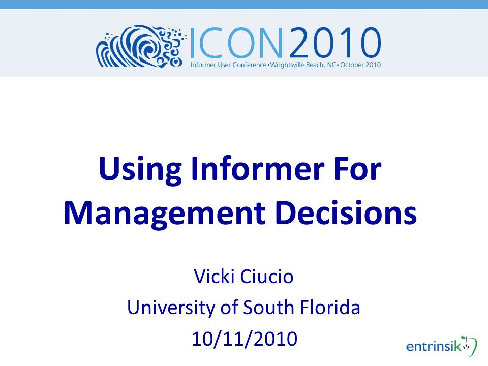 Using Informer For Management Decisions Vicki Ciucio University of South Florida 10/11/2010