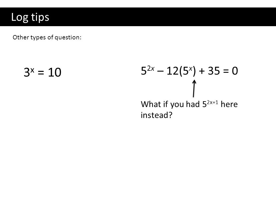 Log tips Other types of question: 3 x = 10 5 2x – 12(5 x ) + 35 = 0 What if you had 5 2x+1 here instead?