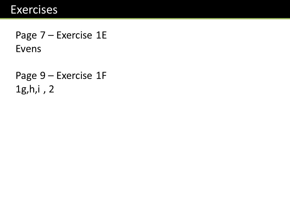 Exercises Page 7 – Exercise 1E Evens Page 9 – Exercise 1F 1g,h,i, 2
