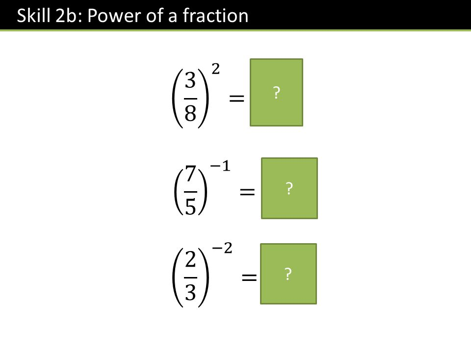 Skill 2b: Power of a fraction ? ? ?