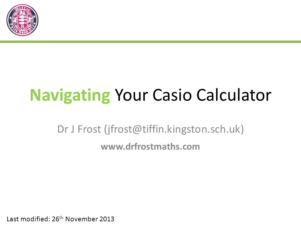 Navigating Your Casio Calculator Dr J Frost (jfrost@tiffin.kingston.sch.uk) www.drfrostmaths.com Last modified: 26 th November 2013