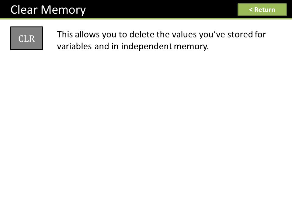 Clear Memory CLR This allows you to delete the values you've stored for variables and in independent memory. < Return