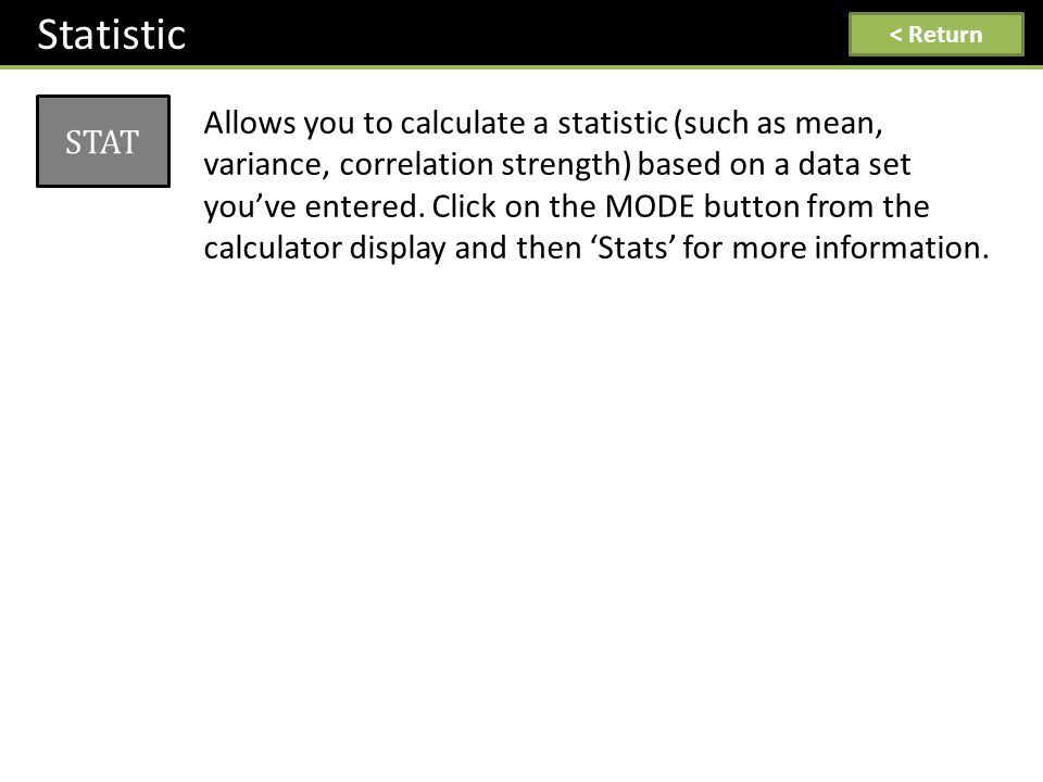 Statistic STAT Allows you to calculate a statistic (such as mean, variance, correlation strength) based on a data set you've entered. Click on the MOD