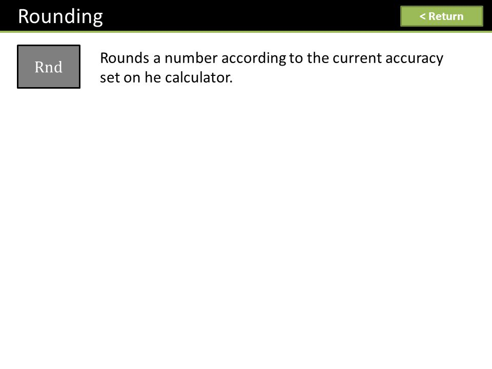 Rounding Rnd Rounds a number according to the current accuracy set on he calculator. < Return