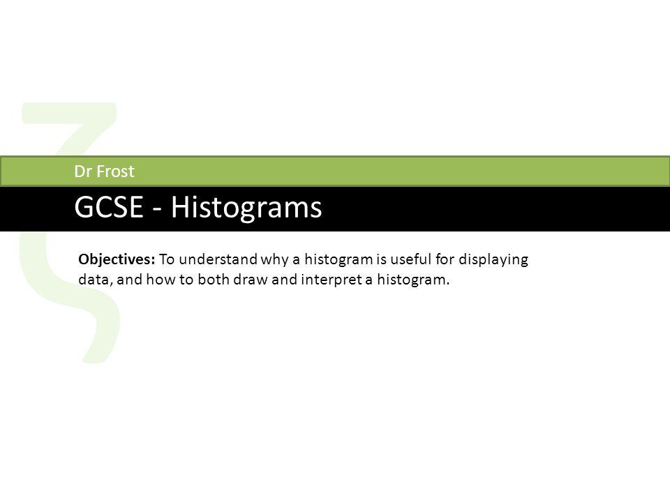 ζ GCSE - Histograms Dr Frost Objectives: To understand why a histogram is useful for displaying data, and how to both draw and interpret a histogram.
