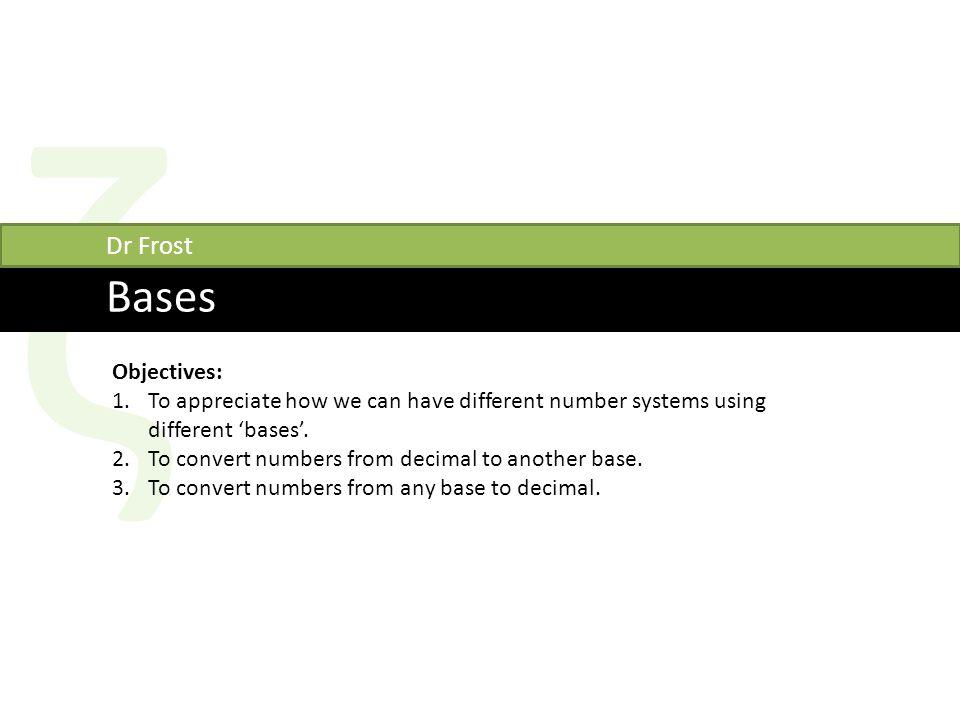 ζ Bases Dr Frost Objectives: 1.To appreciate how we can have different number systems using different 'bases'.