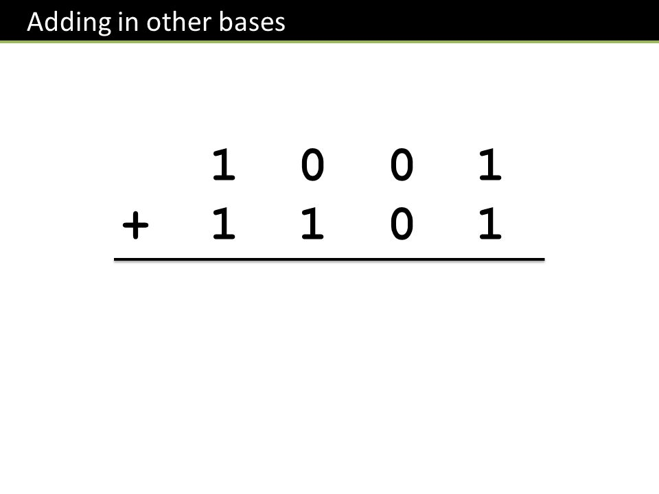 Adding in other bases 1 0 0 1 + 1 1 0 1