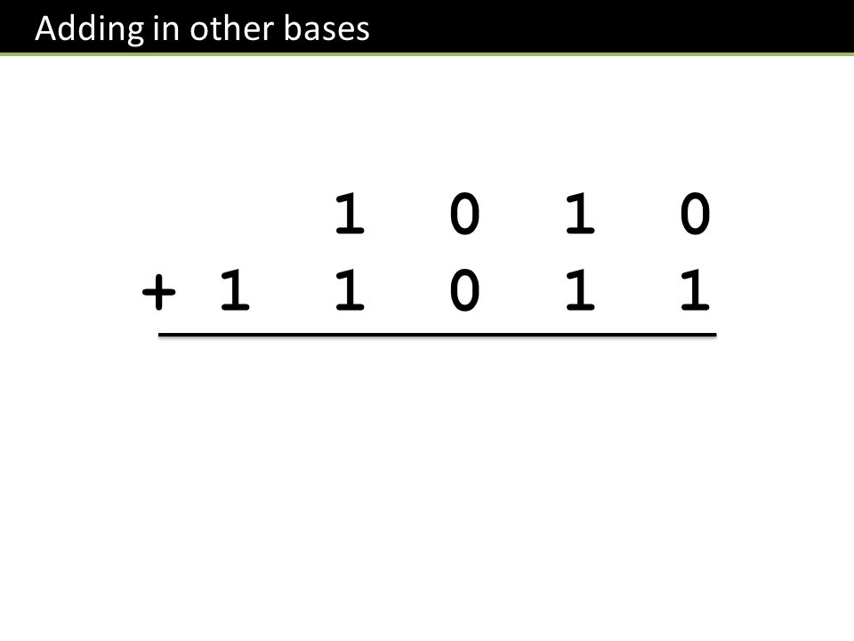 Adding in other bases 1 0 1 0 + 1 1 0 1 1