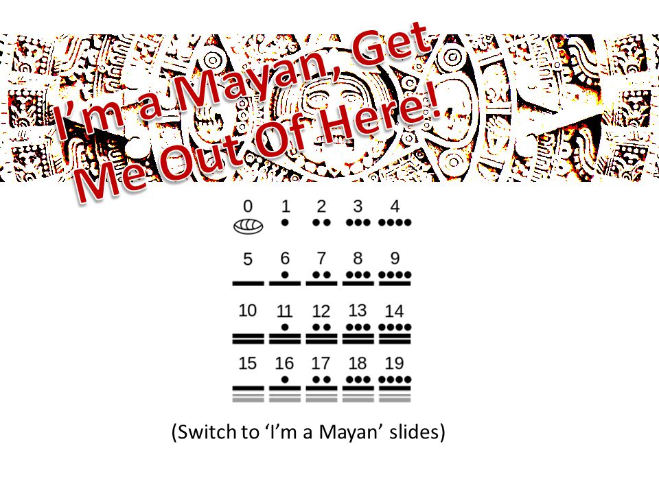 (Switch to 'I'm a Mayan' slides)