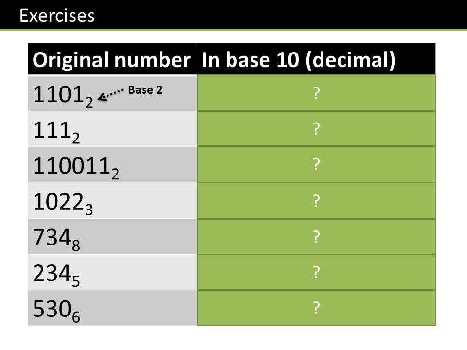 Exercises Original numberIn base 10 (decimal) 1101 2 13 111 2 7 110011 2 51 1022 3 35 734 8 476 234 5 69 530 6 198 Base 2 .