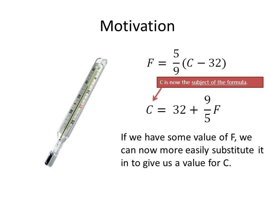 Motivation If we have some value of F, we can now more easily substitute it in to give us a value for C. C is now the subject of the formula.