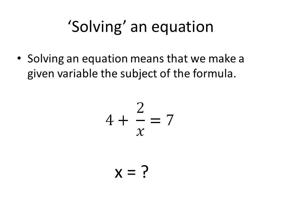 'Solving' an equation Solving an equation means that we make a given variable the subject of the formula. x = ?