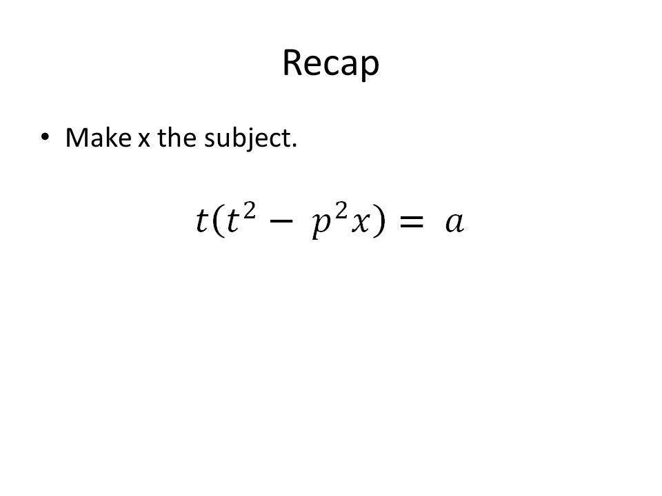 Recap Make x the subject.