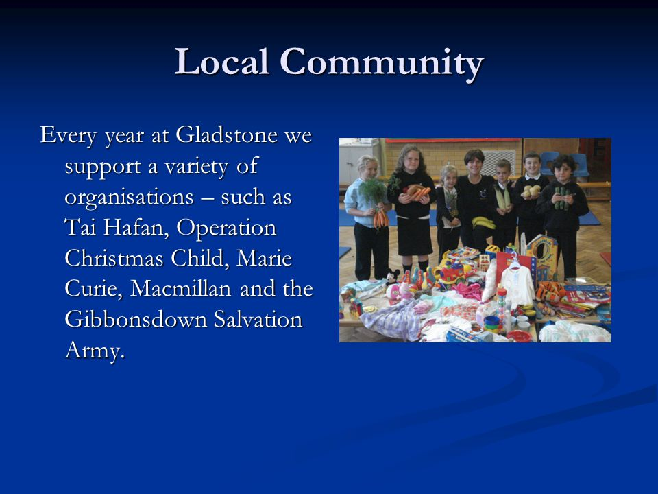 Local Community Every year at Gladstone we support a variety of organisations – such as Tai Hafan, Operation Christmas Child, Marie Curie, Macmillan and the Gibbonsdown Salvation Army.