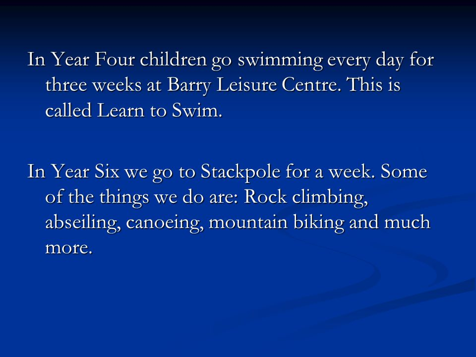 In Year Four children go swimming every day for three weeks at Barry Leisure Centre.
