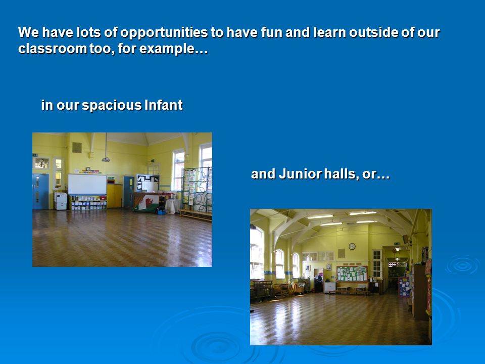 We have lots of opportunities to have fun and learn outside of our classroom too, for example… in our spacious Infant and Junior halls, or…