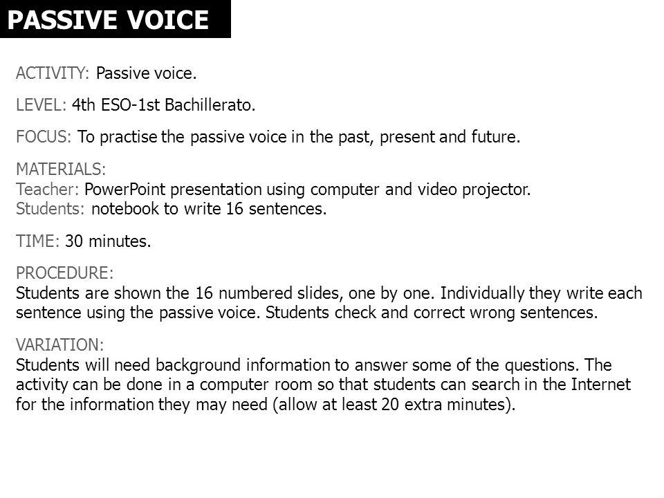 PASSIVE VOICE ACTIVITY: Passive voice. LEVEL: 4th ESO-1st Bachillerato. FOCUS: To practise the passive voice in the past, present and future. MATERIAL