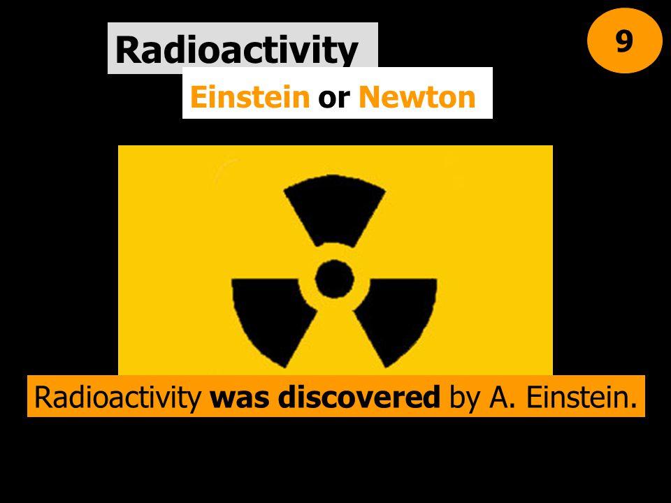Radioactivity Einstein or Newton 9 Radioactivity was discovered by A. Einstein.