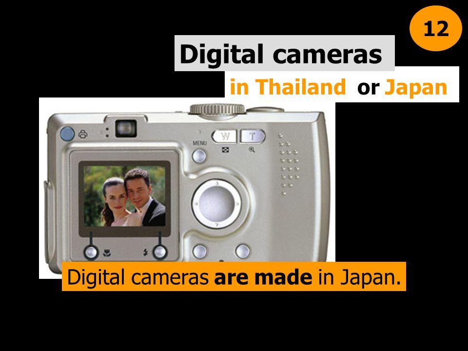 in Thailand or Japan Digital cameras 12 Digital cameras are made in Japan.