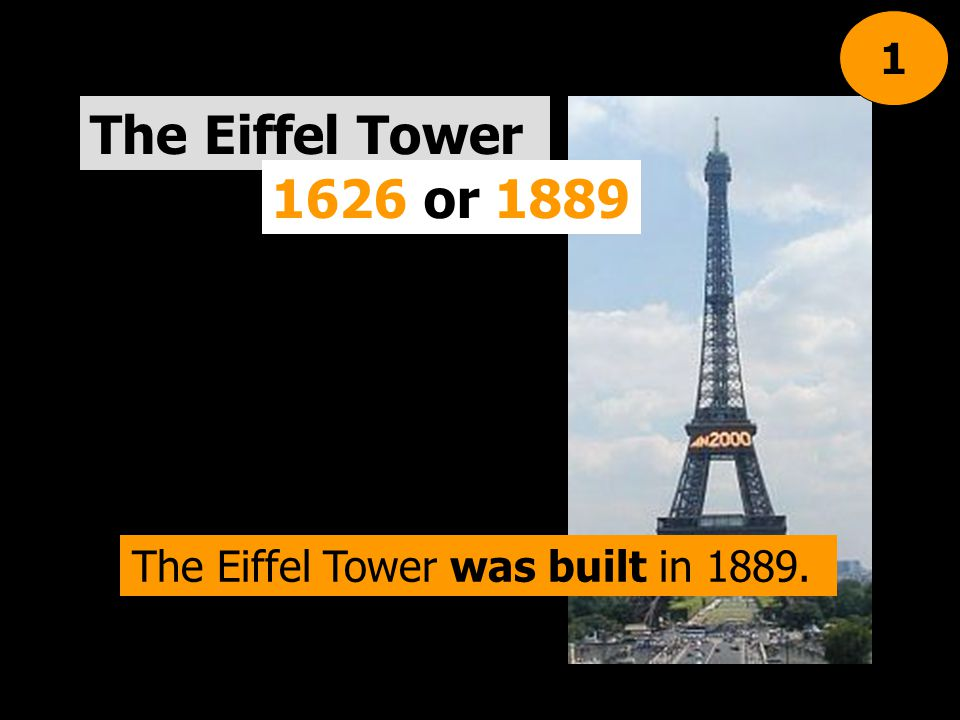The Eiffel Tower 1626 or 1889 1 The Eiffel Tower was built in 1889.