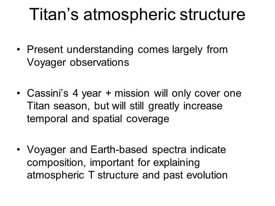 Titan's atmospheric structure Present understanding comes largely from Voyager observations Cassini's 4 year + mission will only cover one Titan seaso