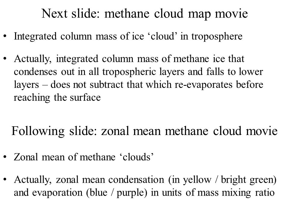 Next slide: methane cloud map movie Integrated column mass of ice 'cloud' in troposphere Actually, integrated column mass of methane ice that condenses out in all tropospheric layers and falls to lower layers – does not subtract that which re-evaporates before reaching the surface Following slide: zonal mean methane cloud movie Zonal mean of methane 'clouds' Actually, zonal mean condensation (in yellow / bright green) and evaporation (blue / purple) in units of mass mixing ratio