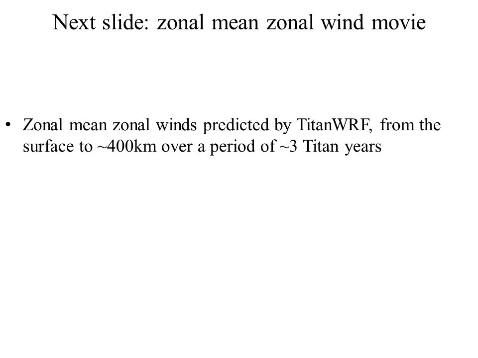 Next slide: zonal mean zonal wind movie Zonal mean zonal winds predicted by TitanWRF, from the surface to ~400km over a period of ~3 Titan years