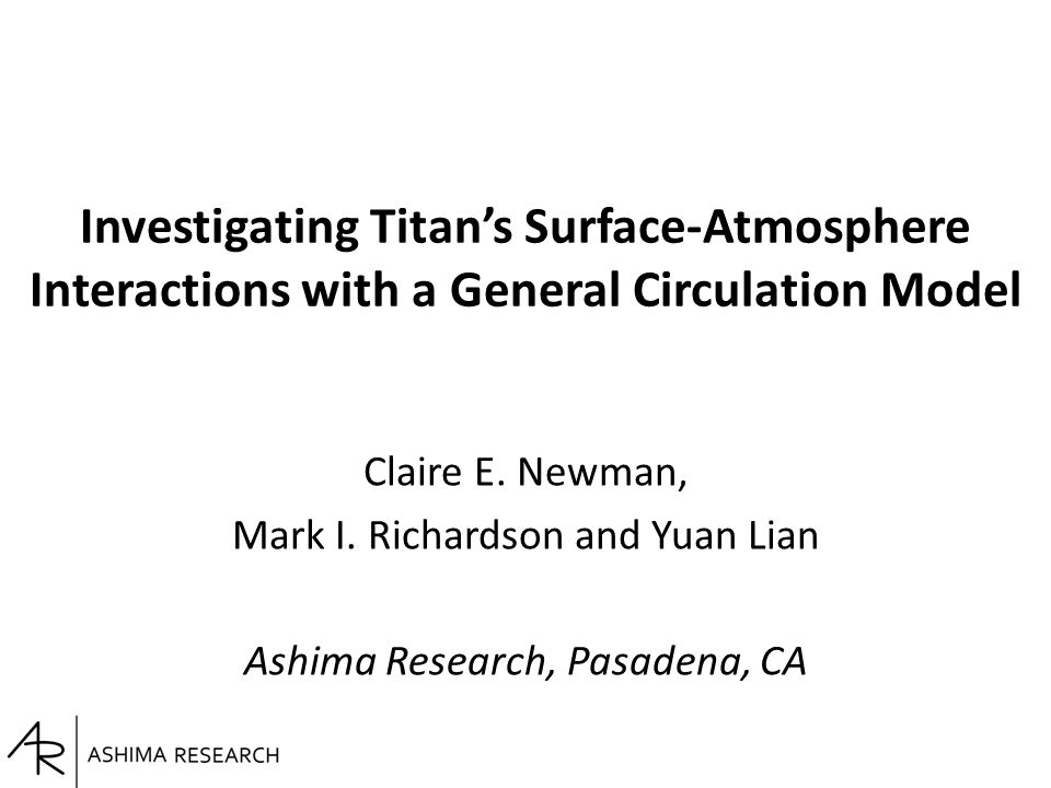 Investigating Titan's Surface-Atmosphere Interactions with a General Circulation Model Claire E. Newman, Mark I. Richardson and Yuan Lian Ashima Resea