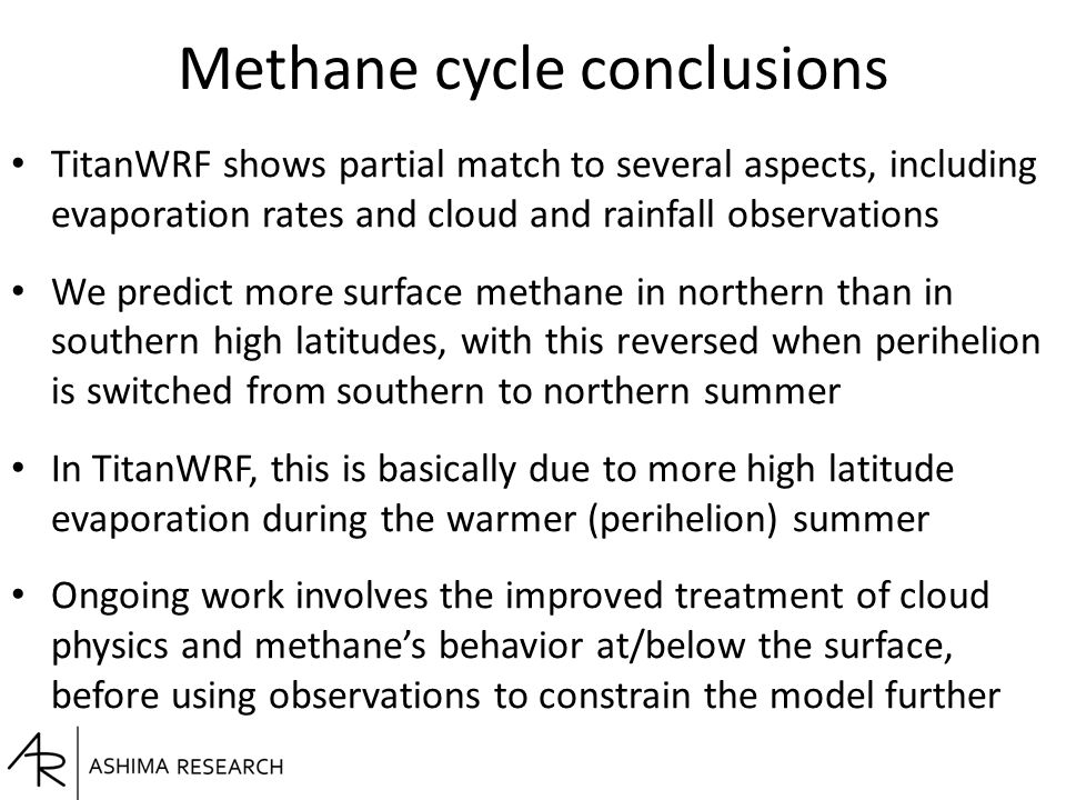 Methane cycle conclusions TitanWRF shows partial match to several aspects, including evaporation rates and cloud and rainfall observations We predict more surface methane in northern than in southern high latitudes, with this reversed when perihelion is switched from southern to northern summer In TitanWRF, this is basically due to more high latitude evaporation during the warmer (perihelion) summer Ongoing work involves the improved treatment of cloud physics and methane's behavior at/below the surface, before using observations to constrain the model further
