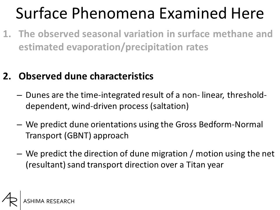 Surface Phenomena Examined Here 1.The observed seasonal variation in surface methane and estimated evaporation/precipitation rates 2.Observed dune characteristics – Dunes are the time-integrated result of a non- linear, threshold- dependent, wind-driven process (saltation) – We predict dune orientations using the Gross Bedform-Normal Transport (GBNT) approach – We predict the direction of dune migration / motion using the net (resultant) sand transport direction over a Titan year