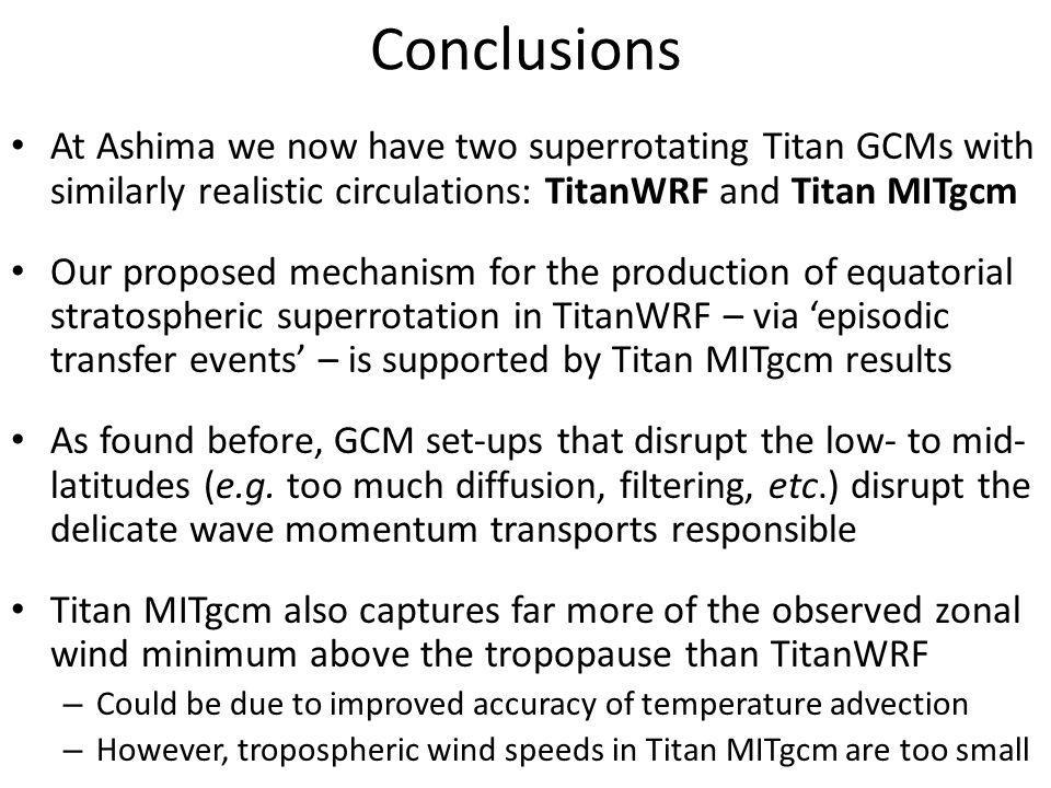 Conclusions At Ashima we now have two superrotating Titan GCMs with similarly realistic circulations: TitanWRF and Titan MITgcm Our proposed mechanism for the production of equatorial stratospheric superrotation in TitanWRF – via 'episodic transfer events' – is supported by Titan MITgcm results As found before, GCM set-ups that disrupt the low- to mid- latitudes (e.g.