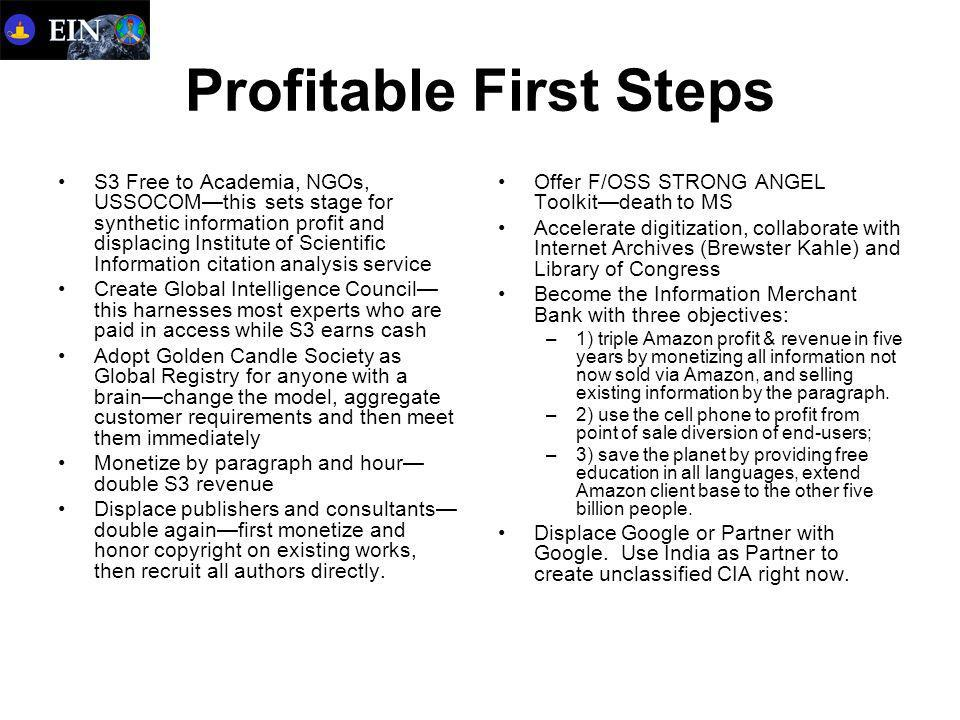 Profitable First Steps S3 Free to Academia, NGOs, USSOCOM—this sets stage for synthetic information profit and displacing Institute of Scientific Information citation analysis service Create Global Intelligence Council— this harnesses most experts who are paid in access while S3 earns cash Adopt Golden Candle Society as Global Registry for anyone with a brain—change the model, aggregate customer requirements and then meet them immediately Monetize by paragraph and hour— double S3 revenue Displace publishers and consultants— double again—first monetize and honor copyright on existing works, then recruit all authors directly.