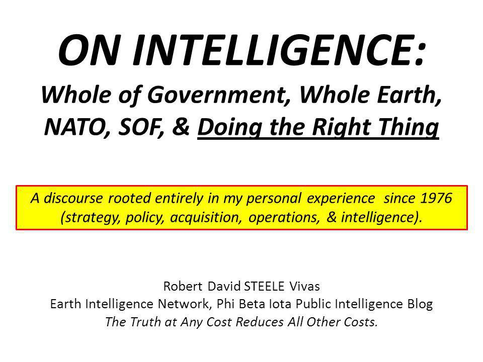 ON INTELLIGENCE: Whole of Government, Whole Earth, NATO, SOF, & Doing the Right Thing Robert David STEELE Vivas Earth Intelligence Network, Phi Beta I