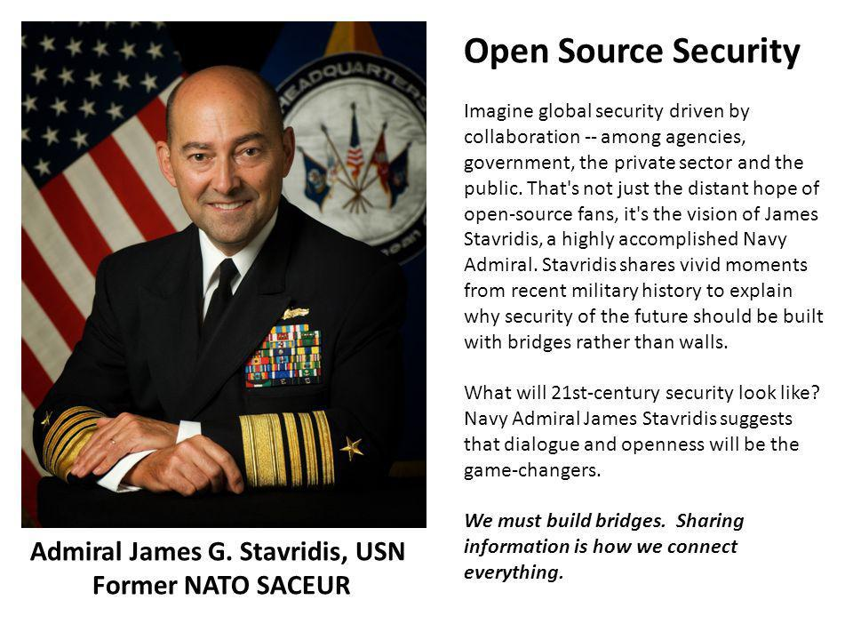 Admiral James G. Stavridis, USN Former NATO SACEUR Open Source Security Imagine global security driven by collaboration -- among agencies, government,