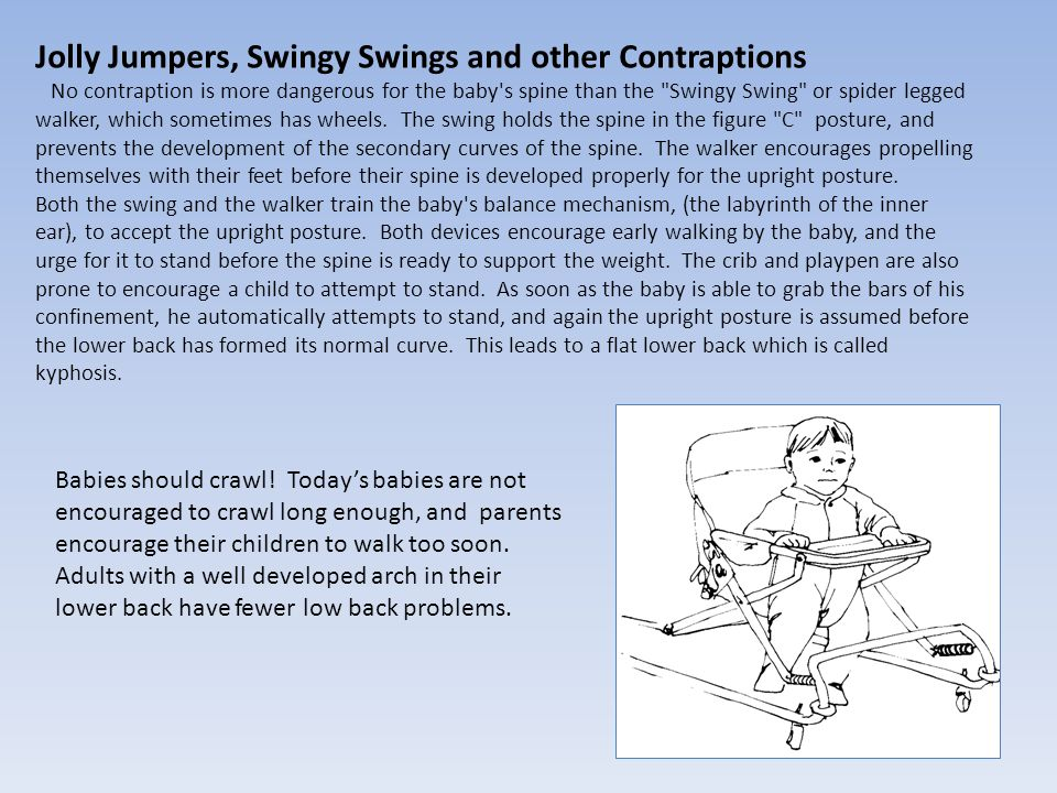Jolly Jumpers, Swingy Swings and other Contraptions No contraption is more dangerous for the baby's spine than the