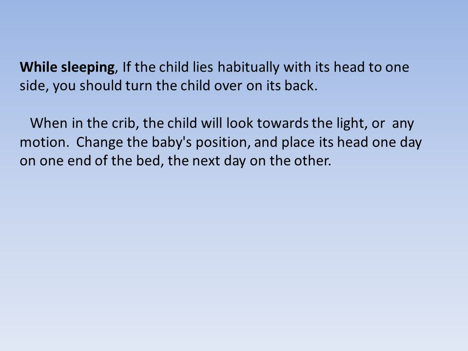 While sleeping, If the child lies habitually with its head to one side, you should turn the child over on its back. When in the crib, the child will l