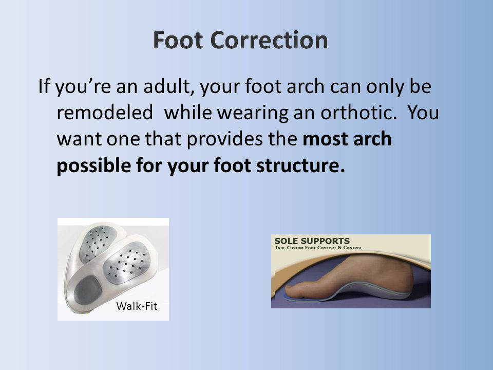 If you're an adult, your foot arch can only be remodeled while wearing an orthotic. You want one that provides the most arch possible for your foot st