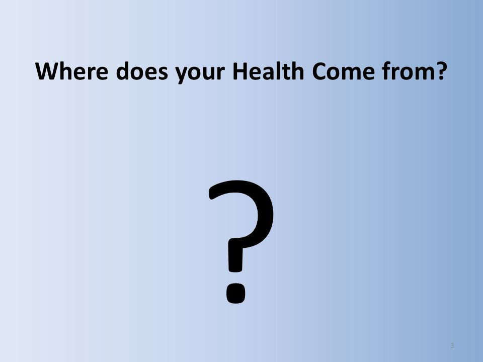 3 Where does your Health Come from? ?
