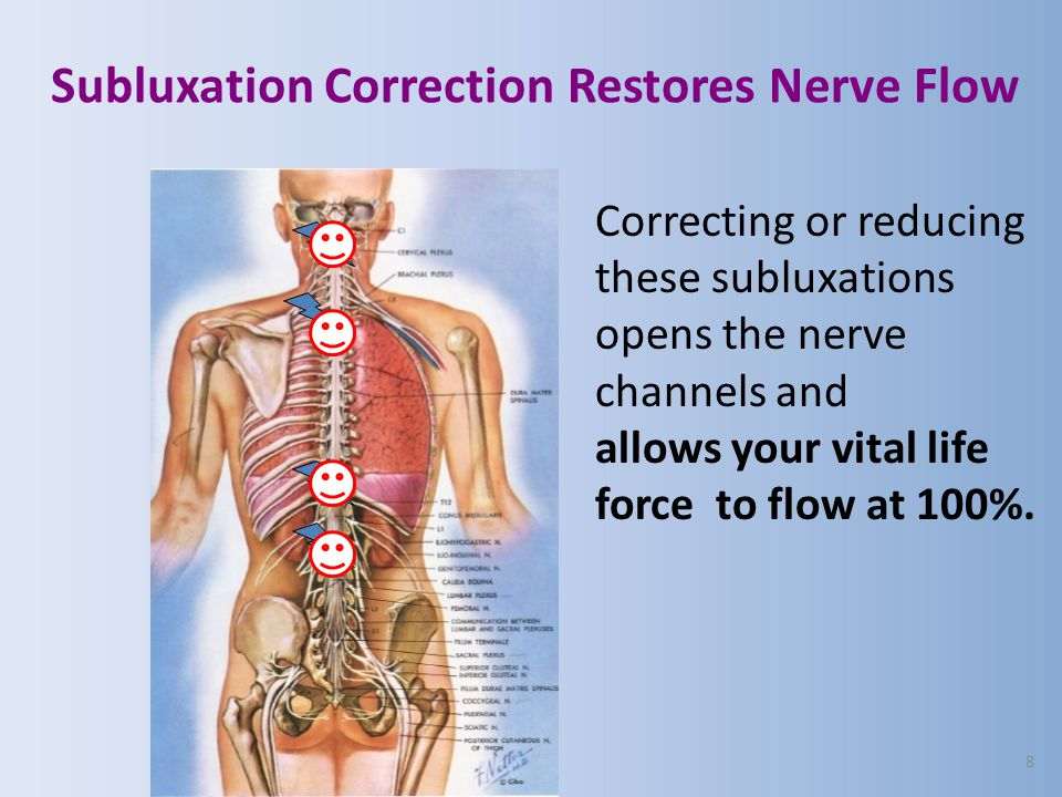 8 Subluxation Correction Restores Nerve Flow Correcting or reducing these subluxations opens the nerve channels and allows your vital life force to fl