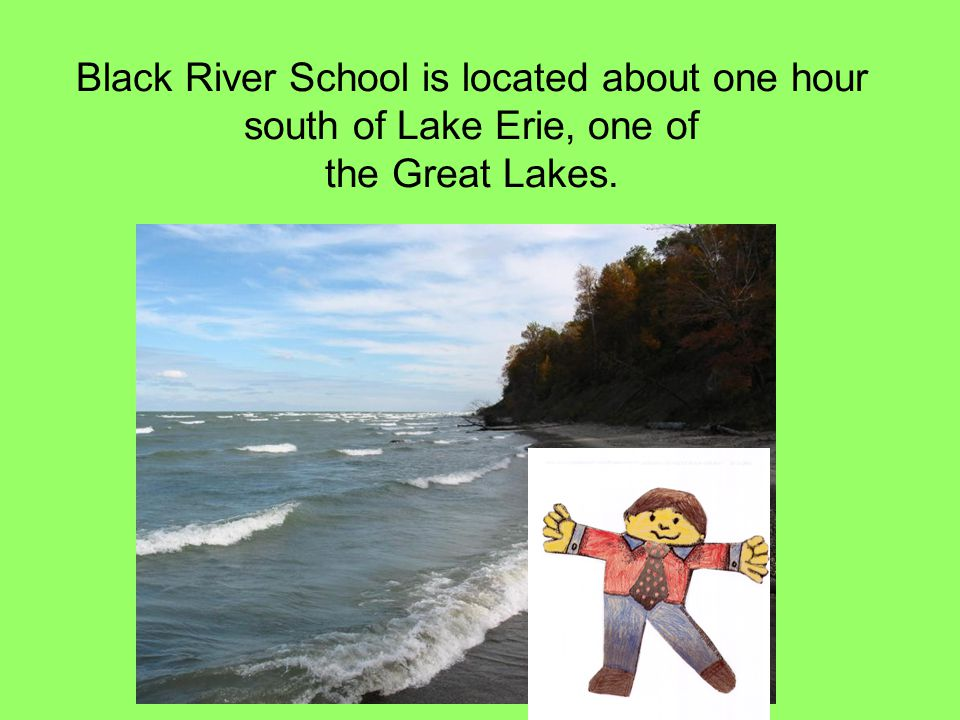 Black River School is located about one hour south of Lake Erie, one of the Great Lakes.