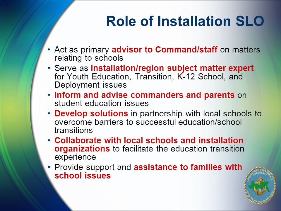 Act as primary advisor to Command/staff on matters relating to schools Serve as installation/region subject matter expert for Youth Education, Transition, K-12 School, and Deployment issues Inform and advise commanders and parents on student education issues Develop solutions in partnership with local schools to overcome barriers to successful education/school transitions Collaborate with local schools and installation organizations to facilitate the education transition experience Provide support and assistance to families with school issues Role of Installation SLO