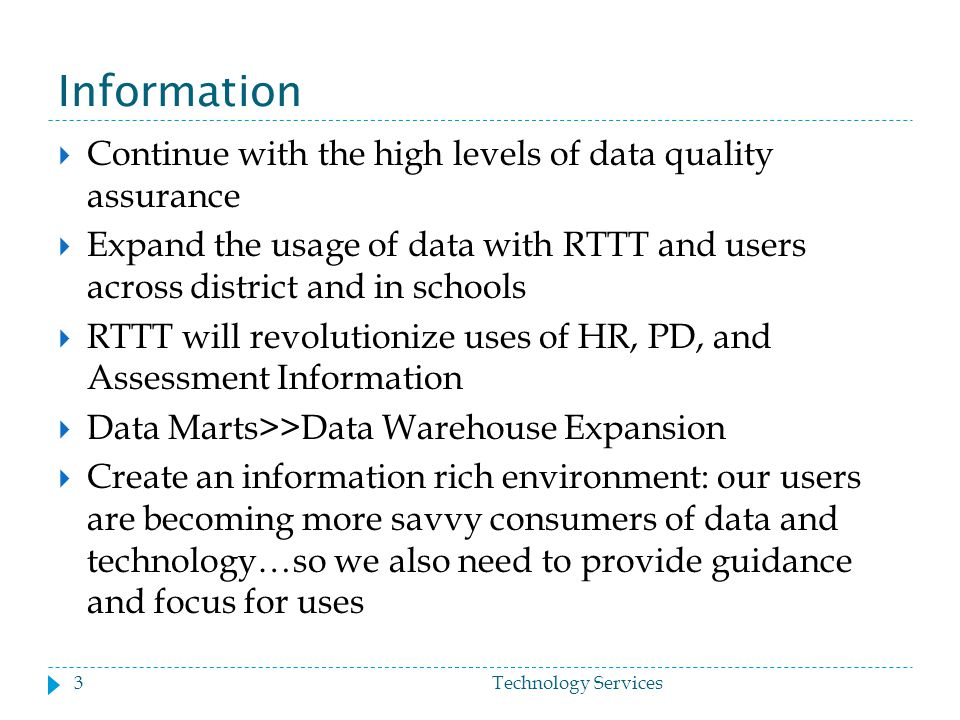 Information  Continue with the high levels of data quality assurance  Expand the usage of data with RTTT and users across district and in schools  RTTT will revolutionize uses of HR, PD, and Assessment Information  Data Marts>>Data Warehouse Expansion  Create an information rich environment: our users are becoming more savvy consumers of data and technology…so we also need to provide guidance and focus for uses 3Technology Services