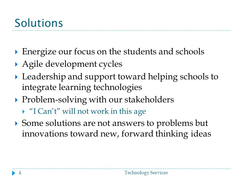 Solutions  Energize our focus on the students and schools  Agile development cycles  Leadership and support toward helping schools to integrate learning technologies  Problem-solving with our stakeholders  I Can't will not work in this age  Some solutions are not answers to problems but innovations toward new, forward thinking ideas 4Technology Services