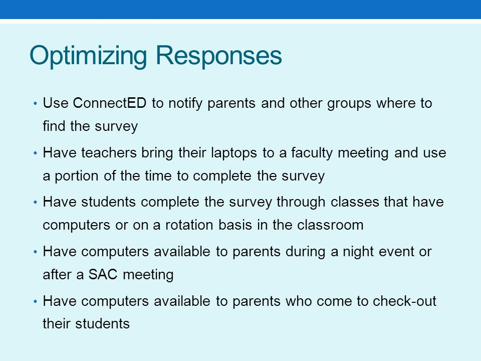 Optimizing Responses Use ConnectED to notify parents and other groups where to find the survey Have teachers bring their laptops to a faculty meeting and use a portion of the time to complete the survey Have students complete the survey through classes that have computers or on a rotation basis in the classroom Have computers available to parents during a night event or after a SAC meeting Have computers available to parents who come to check-out their students