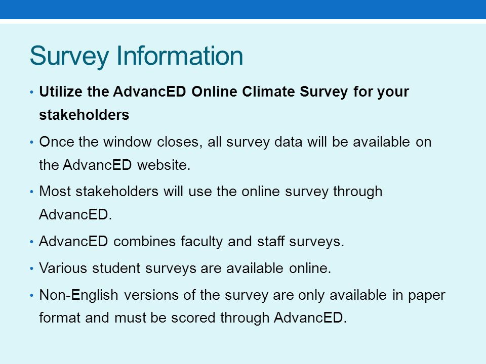 Survey Information Utilize the AdvancED Online Climate Survey for your stakeholders ​ Once the window closes, all survey data will be available on the AdvancED website.