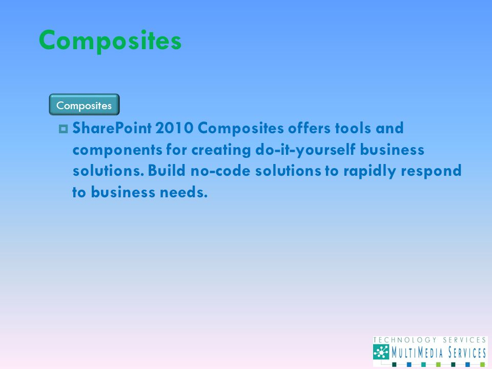 Composites  SharePoint 2010 Composites offers tools and components for creating do-it-yourself business solutions.