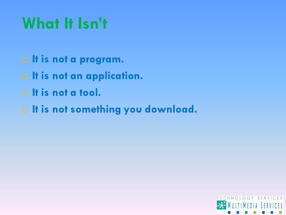 What It Isn't  It is not a program.  It is not an application.