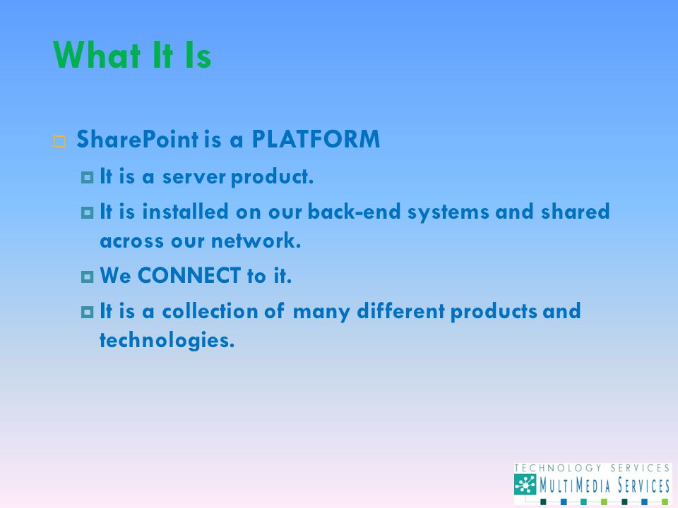 What It Is  SharePoint is a PLATFORM  It is a server product.