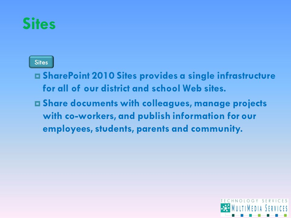 Sites  SharePoint 2010 Sites provides a single infrastructure for all of our district and school Web sites.